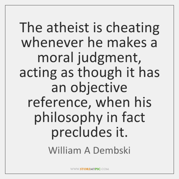 The atheist is cheating whenever he makes a moral judgment, acting as ...
