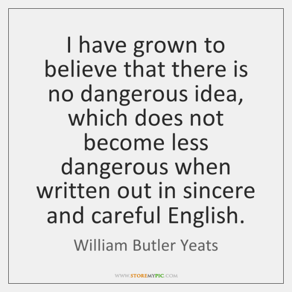 I have grown to believe that there is no dangerous idea, which ...
