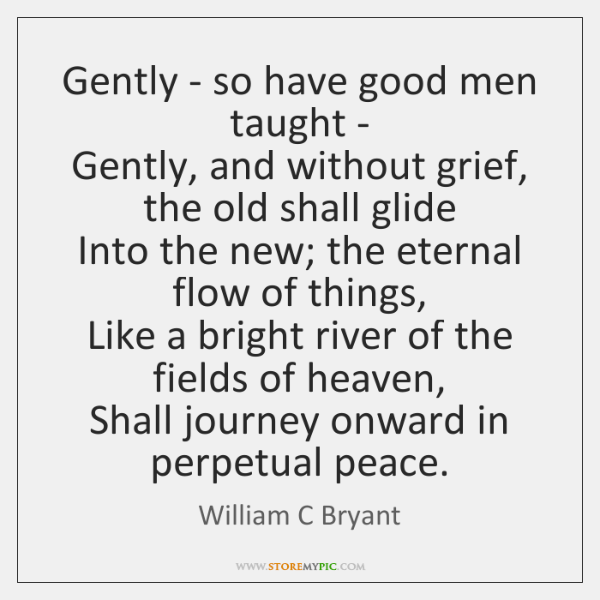 Gently - so have good men taught -  Gently, and without grief, ...