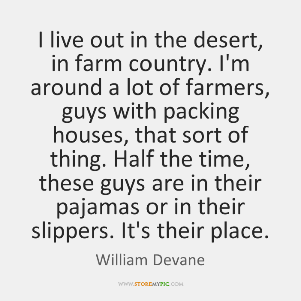 I live out in the desert, in farm country. I'm around a ...