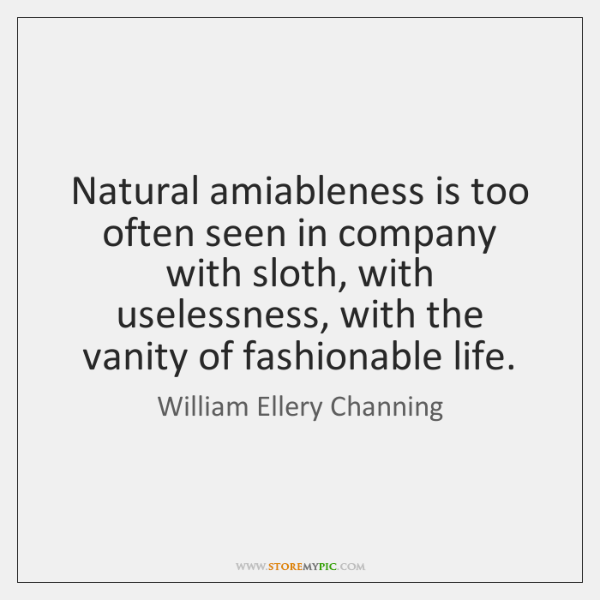 Natural amiableness is too often seen in company with sloth, with uselessness, ...