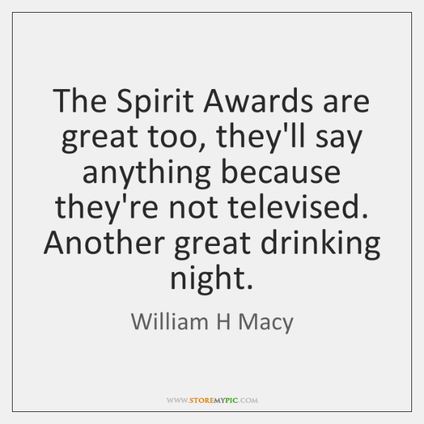 The Spirit Awards are great too, they'll say anything because they're not ...