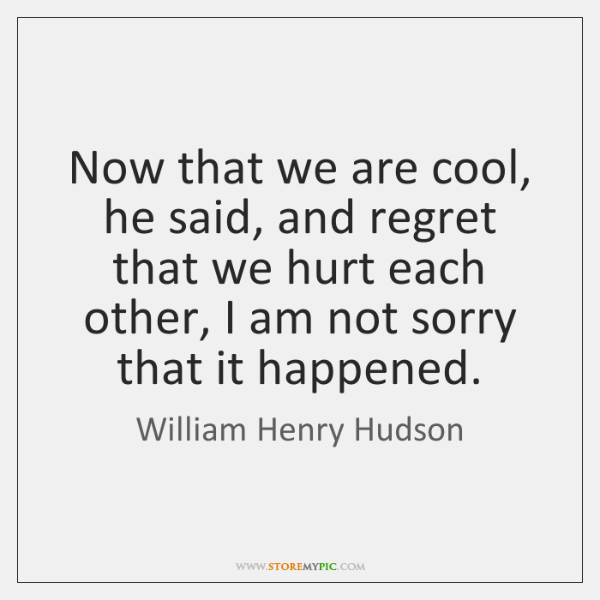 Now that we are cool, he said, and regret that we hurt ...