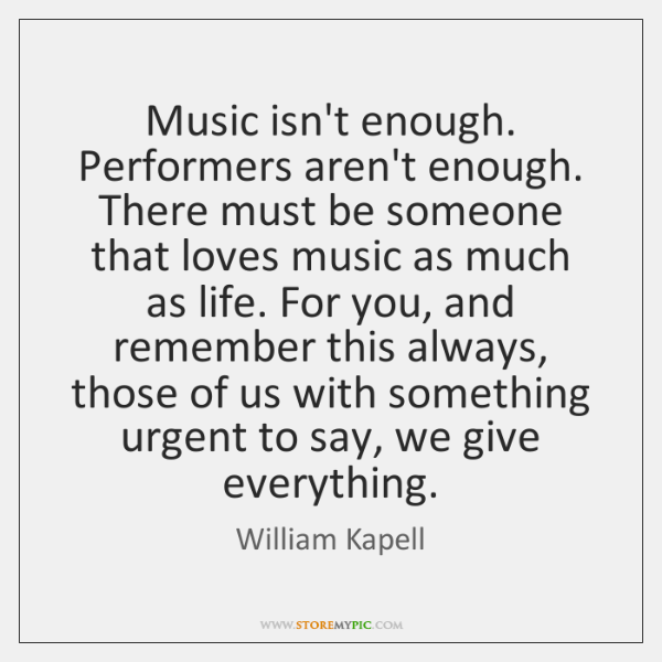 Music isn't enough. Performers aren't enough. There must be someone that loves ...