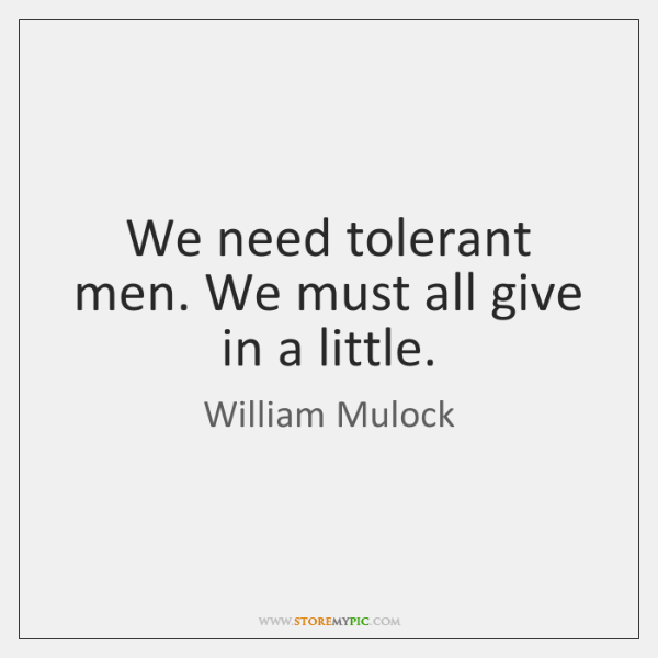 We need tolerant men. We must all give in a little.