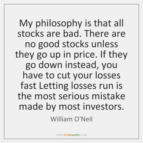 My philosophy is that all stocks are bad. There are no good ...