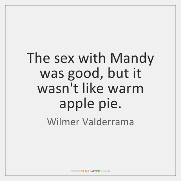 The sex with Mandy was good, but it wasn't like warm apple ...