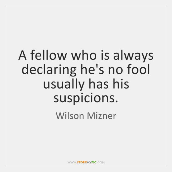 A fellow who is always declaring he's no fool usually has his ...