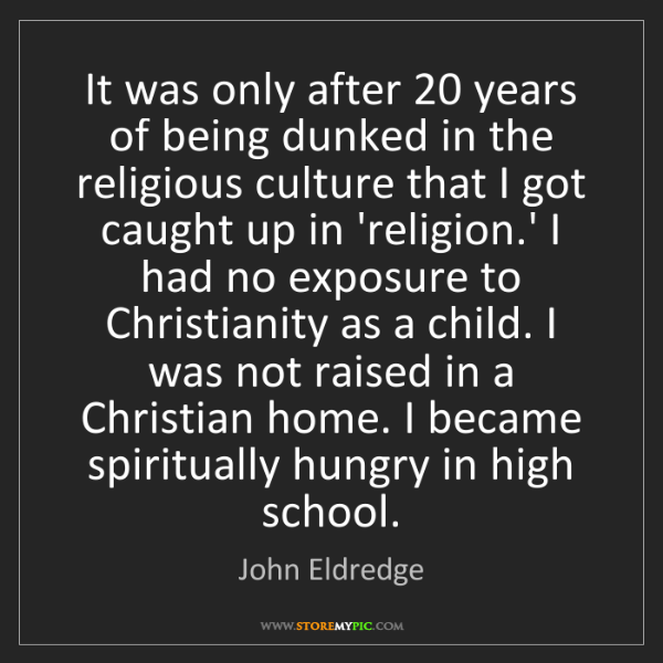 John Eldredge: It was only after 20 years of being dunked in the religious...