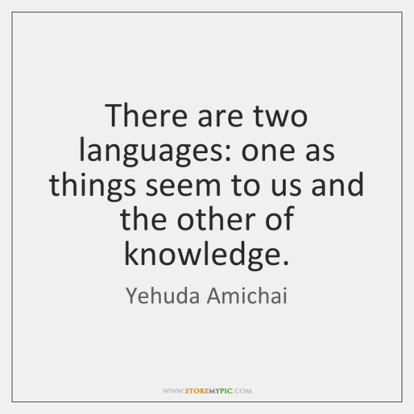 There are two languages: one as things seem to us and the ...