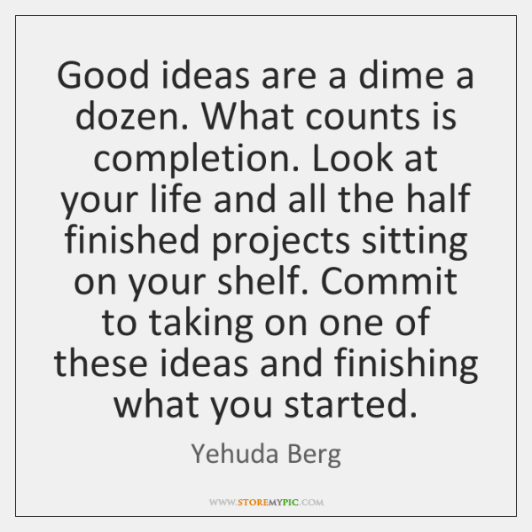 Completion Quotes: Good Ideas Are A Dime A Dozen. What Counts Is Completion