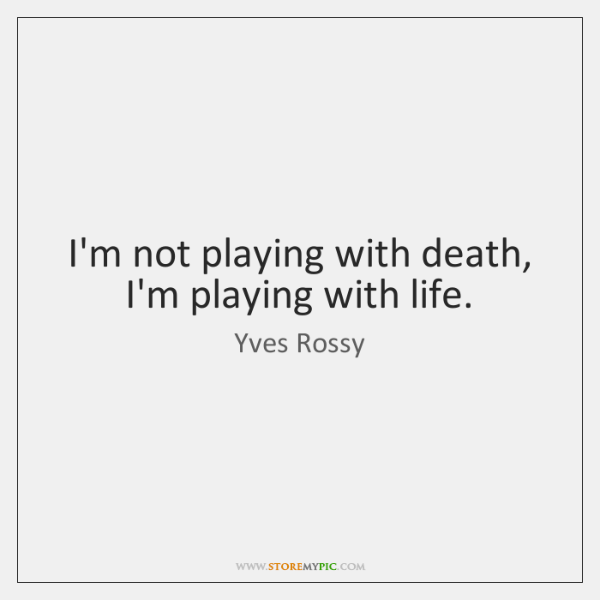 I'm not playing with death, I'm playing with life.