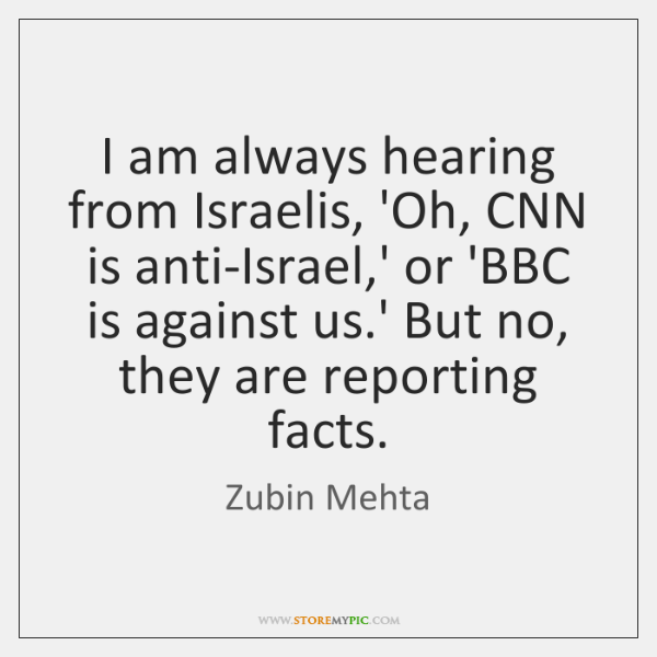 I am always hearing from Israelis, 'Oh, CNN is anti-Israel,' or ...