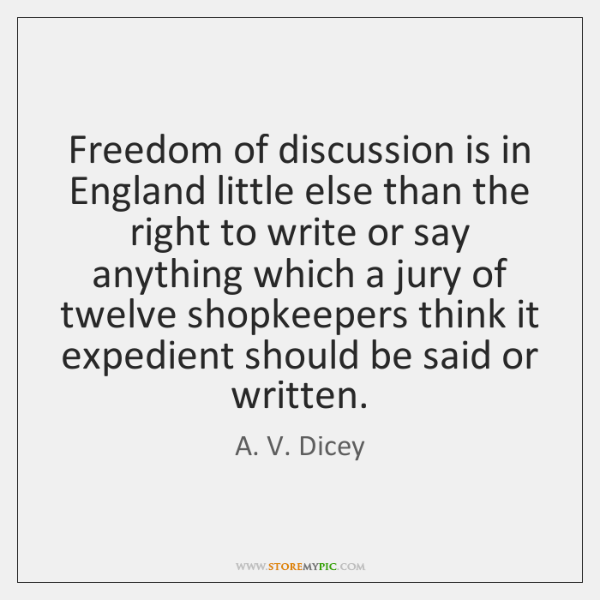Freedom of discussion is in England little else than the right to ...