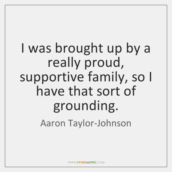 I was brought up by a really proud, supportive family, so I ...