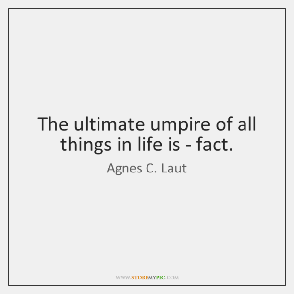 The ultimate umpire of all things in life is - fact.