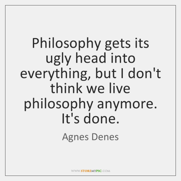 Philosophy gets its ugly head into everything, but I don't think we ...