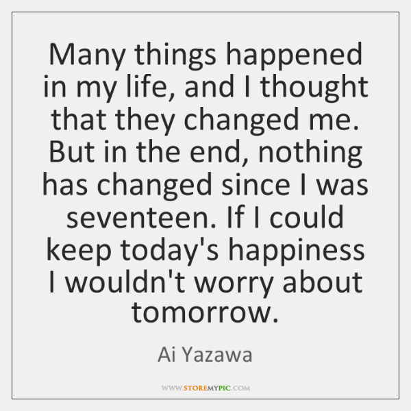 Many things happened in my life, and I thought that they changed ...