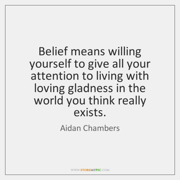 Belief means willing yourself to give all your attention to living with ...