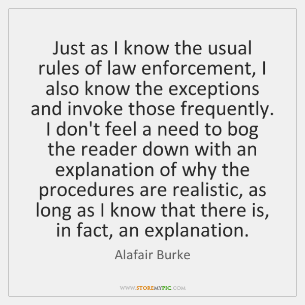 Just as I know the usual rules of law enforcement, I also ...