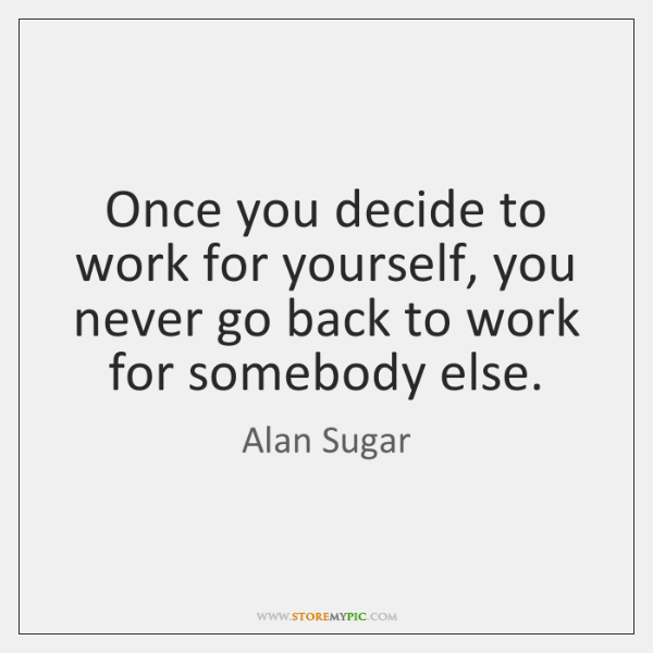 Once you decide to work for yourself, you never go back to ...
