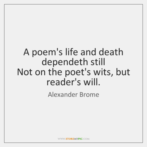 A poem's life and death dependeth still  Not on the poet's wits, ...