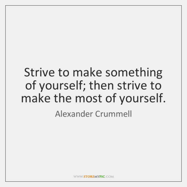 Strive to make something of yourself; then strive to make the most ...