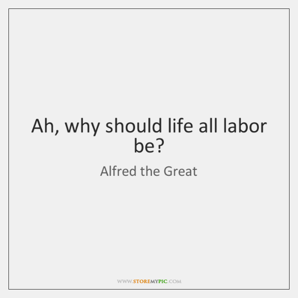 Ah, why should life all labor be?