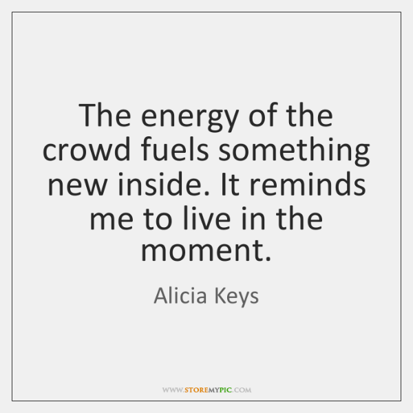 The energy of the crowd fuels something new inside. It reminds me ...