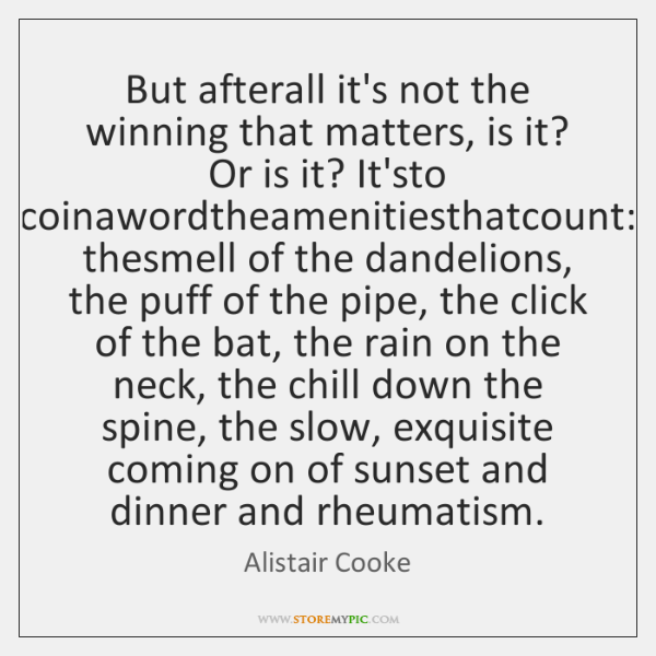 But afterall it's not the winning that matters, is it? Or is ...