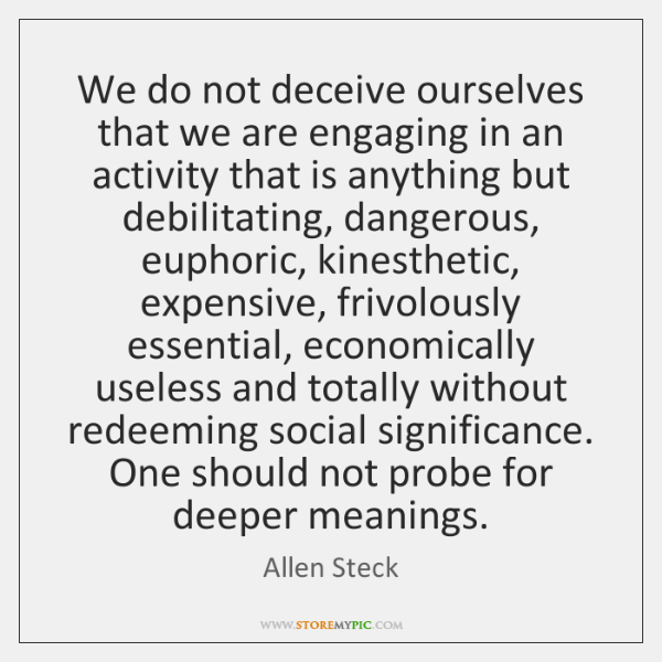We do not deceive ourselves that we are engaging in an activity ...