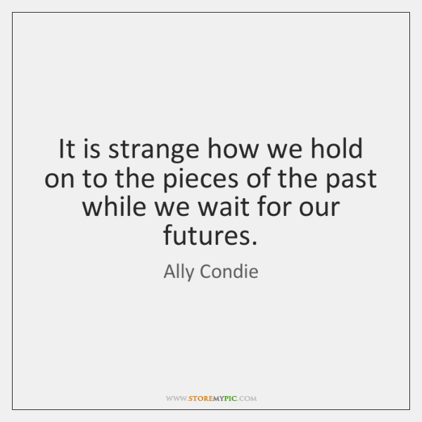 It is strange how we hold on to the pieces of the ...