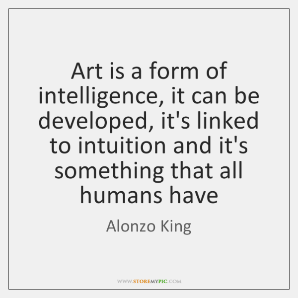 Art is a form of intelligence, it can be developed, it's linked ...