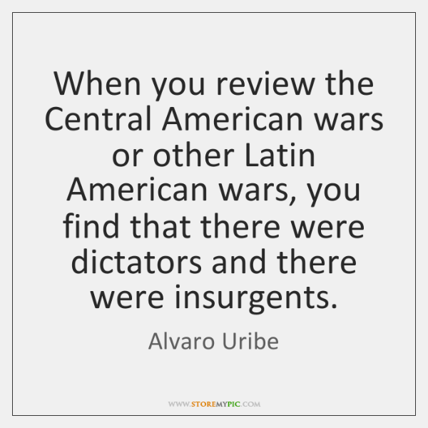 When you review the Central American wars or other Latin American wars, ...