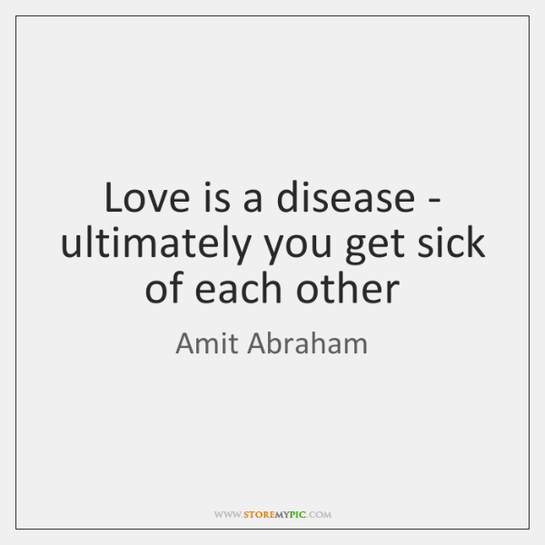 Love is a disease - ultimately you get sick of each other