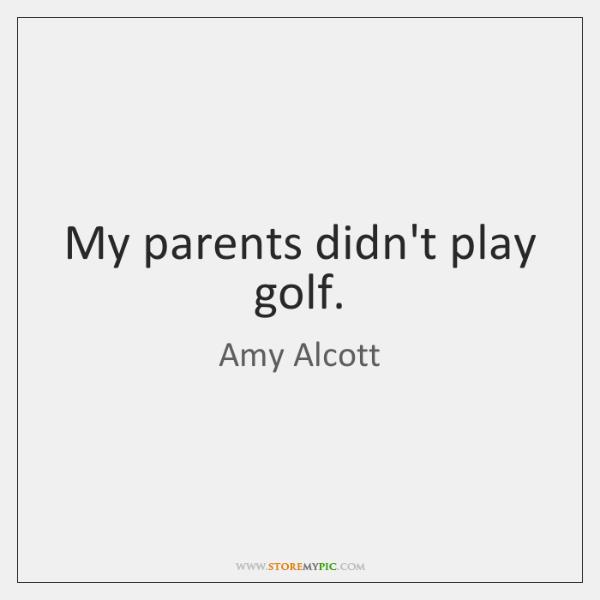My parents didn't play golf.
