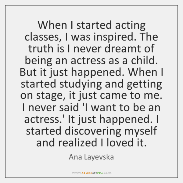 When I started acting classes, I was inspired. The truth is I ...