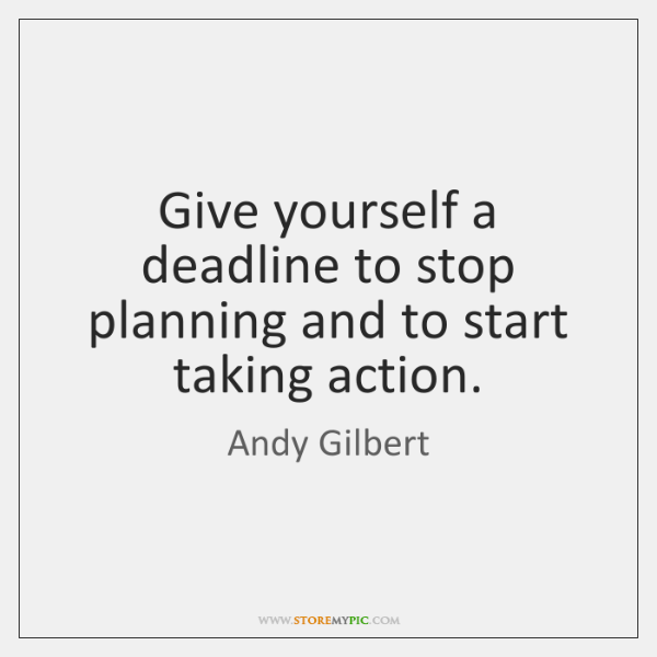 Give yourself a deadline to stop planning and to start taking action.
