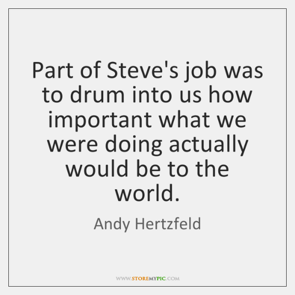 Part of Steve's job was to drum into us how important what ...