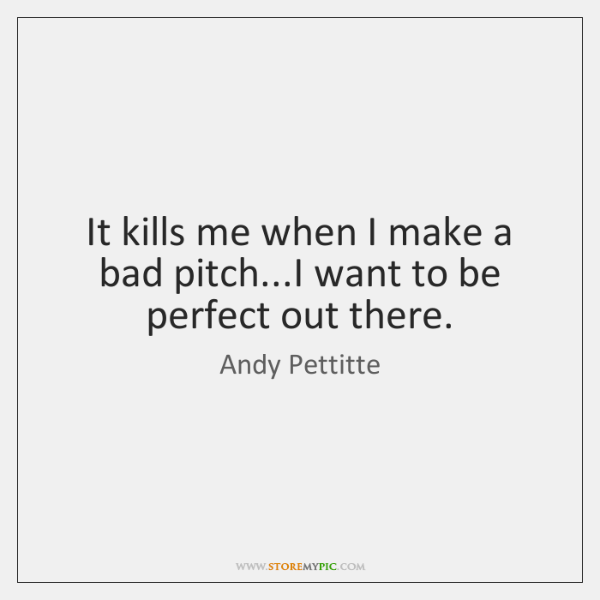 It kills me when I make a bad pitch...I want to ...