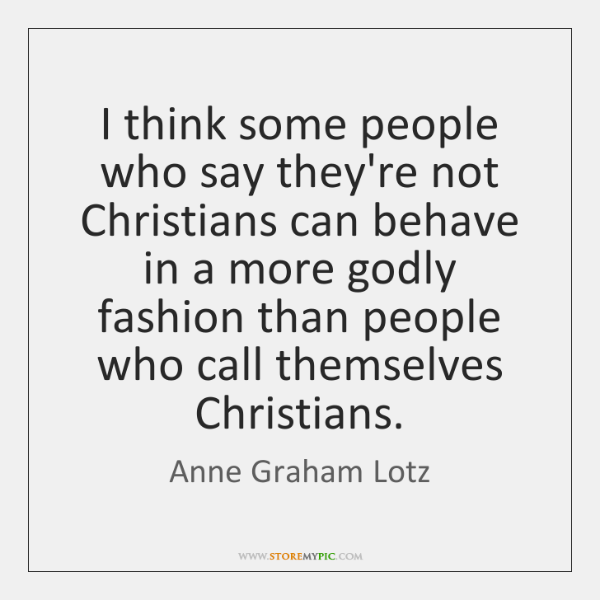 I think some people who say they're not Christians can behave in ...