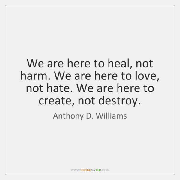 We are here to heal, not harm. We are here to love, ...