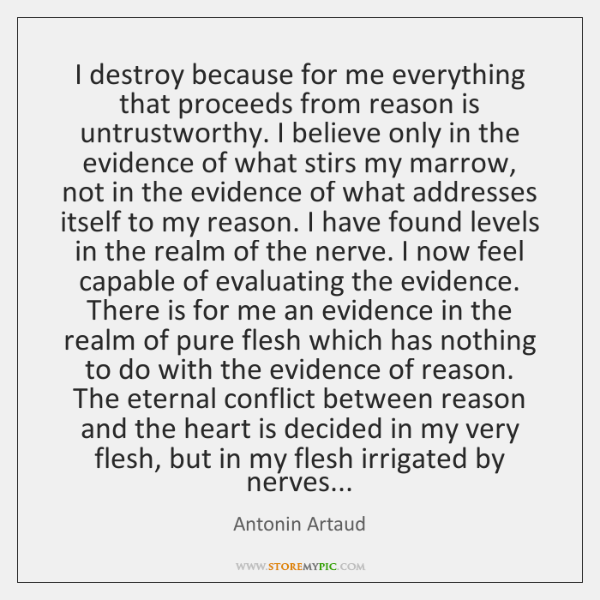 I destroy because for me everything that proceeds from reason is untrustworthy. ...