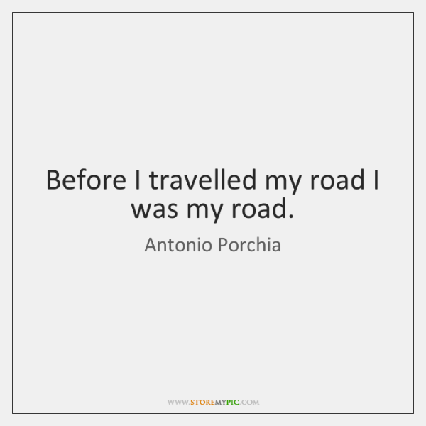 Before I travelled my road I was my road.