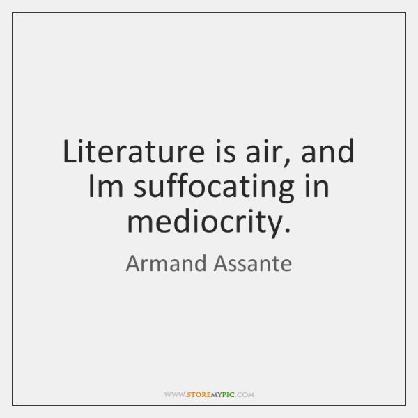 Literature is air, and Im suffocating in mediocrity.