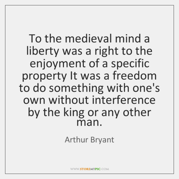 To the medieval mind a liberty was a right to the enjoyment ...