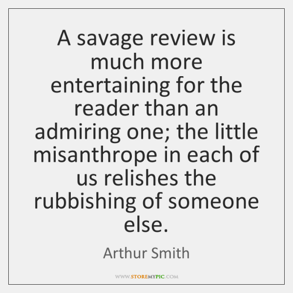 A savage review is much more entertaining for the reader than an ...