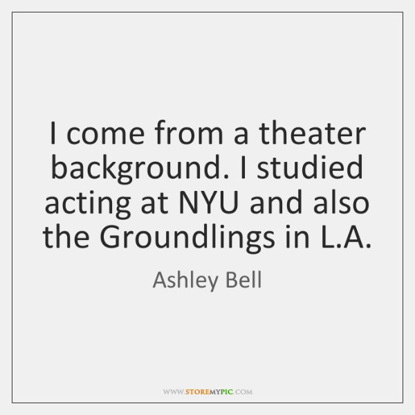 I come from a theater background. I studied acting at NYU and ...