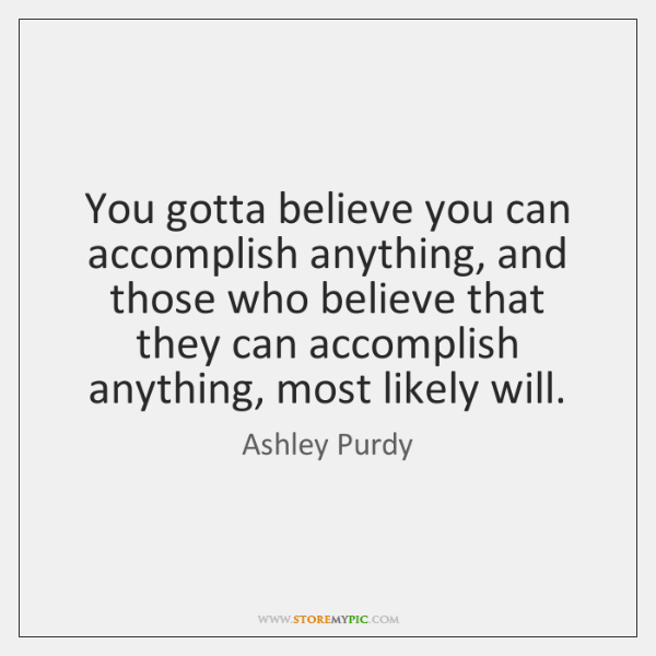 You gotta believe you can accomplish anything, and those who believe that ...