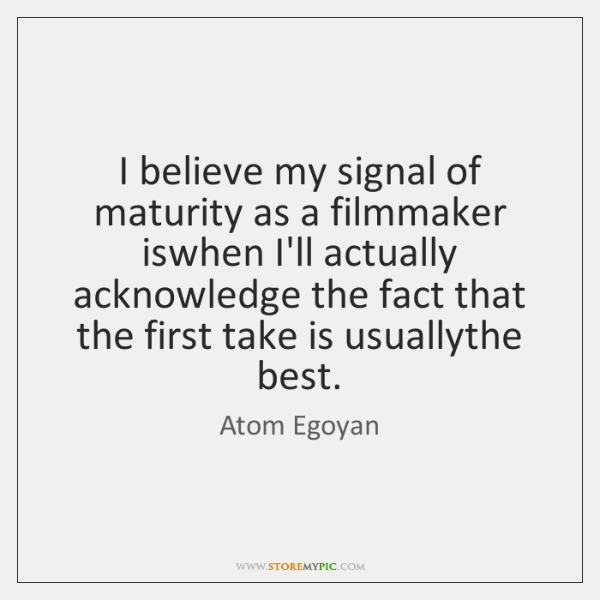 I believe my signal of maturity as a filmmaker iswhen I'll actually ...